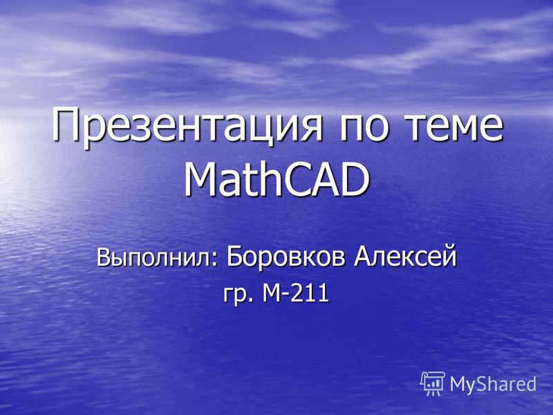 Презентация по теме MathCAD Выполнил: Боровков Алексей гр. М-211