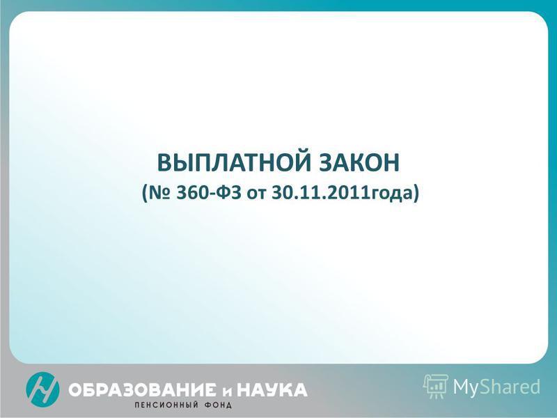 ВЫПЛАТНОЙ ЗАКОН ( 360-ФЗ от 30.11.2011 года)