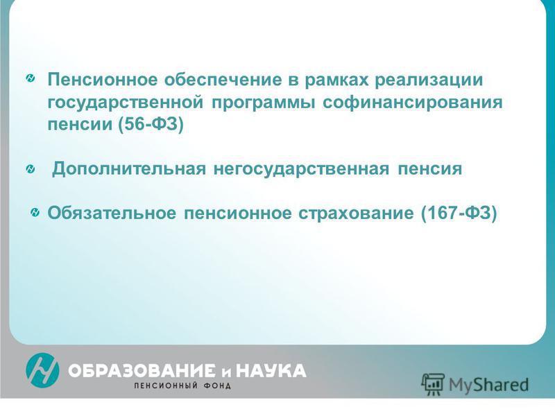 Пенсионное обеспечение в рамках реализации государственной программы софинансирования пенсии (56-ФЗ) Дополнительная негосударственная пенсия Обязательное пенсионное страхование (167-ФЗ)