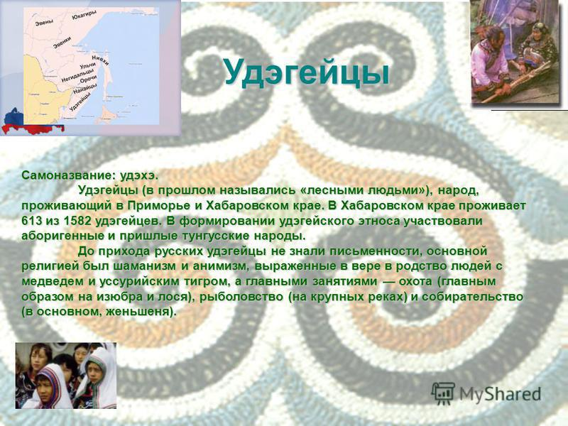 Самоназвание: удэхэ. Удэгейцы (в прошлом назывались «лесными людьми»), народ, проживающий в Приморье и Хабаровском крае. В Хабаровском крае проживает 613 из 1582 удэгейцев. В формировании удэгейского этноса участвовали аборигенные и пришлые тунгусски