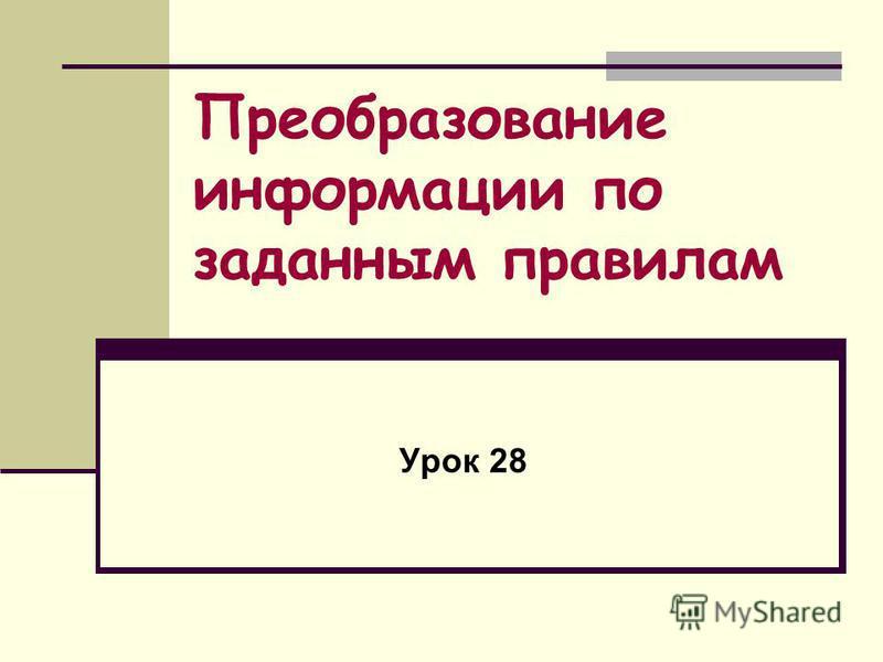 Преобразование информации по заданным правилам Урок 28