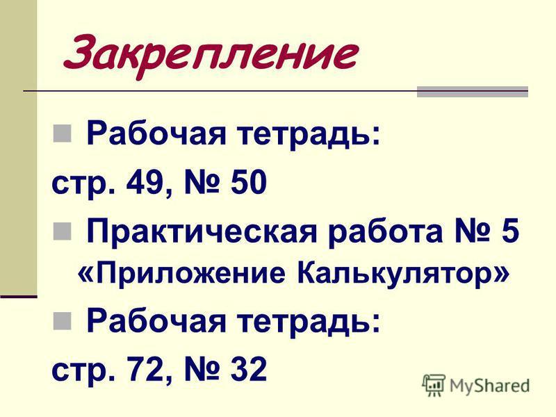 Закрепление Рабочая тетрадь: стр. 49, 50 Практическая работа 5 « Приложение Калькулятор » Рабочая тетрадь: стр. 72, 32