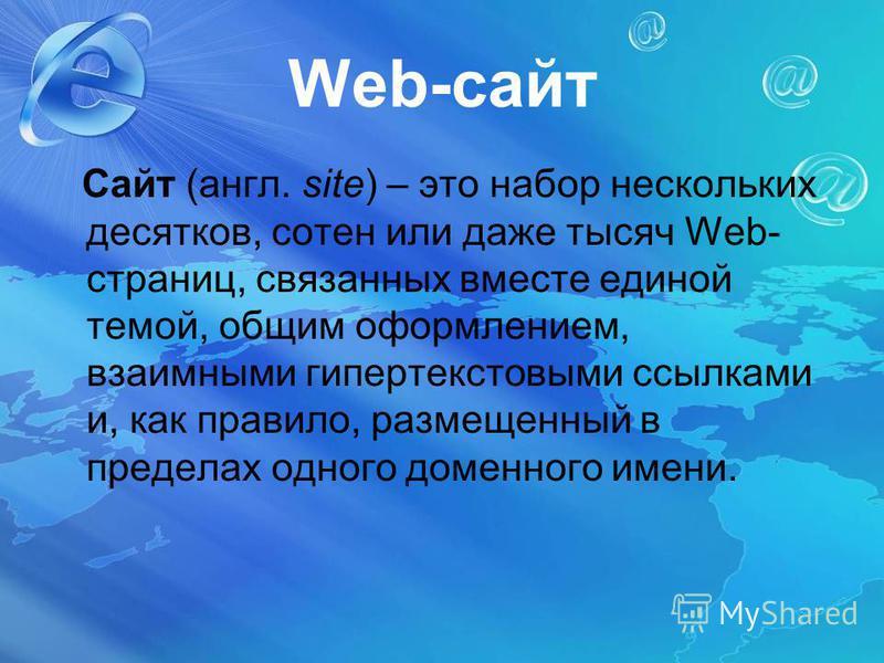 Web-сайт Сайт (англ. site) – это набор нескольких десятков, сотен или даже тысяч Web- страниц, связанных вместе единой темой, общим оформлением, взаимными гипертекстовыми ссылками и, как правило, размещенный в пределах одного доменного имени.