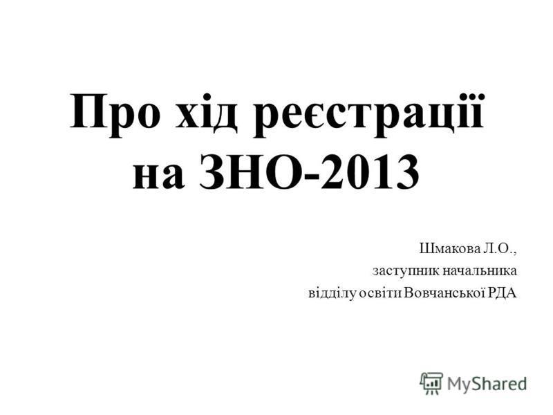 Про хід реєстрації на ЗНО-2013 Шмакова Л.О., заступник начальника відділу освіти Вовчанської РДА