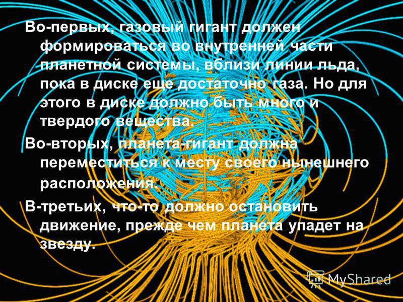 Во-первых, газовый гигант должен формироваться во внутренней части планетной системы, вблизи линии льда, пока в диске еще достаточно газа. Но для этого в диске должно быть много и твердого вещества. Во-вторых, планета-гигант должна переместиться к ме