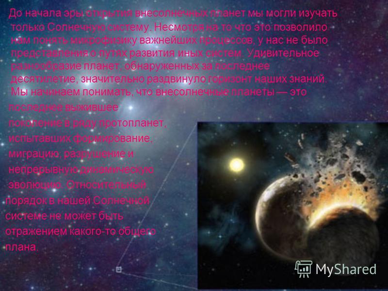 До начала эры открытия внесолнечных планет мы могли изучать только Солнечную систему. Несмотря на то что это позволило нам понять микрофизику важнейших процессов, у нас не было представления о путях развития иных систем. Удивительное разнообразие пла