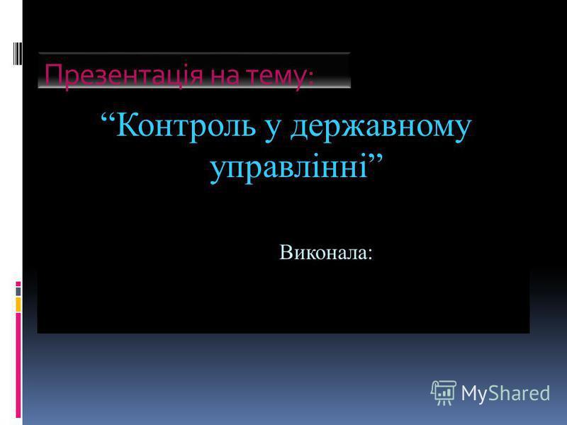 Презентація на тему: Контроль у державному управлінні Виконала: