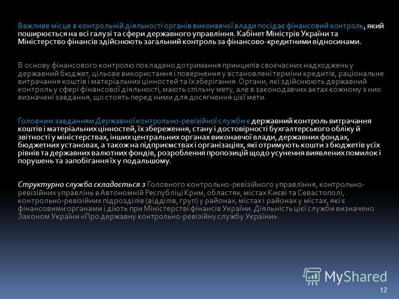 12 Важливе місце в контрольній діяльності органів виконавчої влади посідає фінансовий контроль, який поширюється на всі галузі та сфери державного управління. Кабінет Міністрів України та Міністерство фінансів здійснюють загальний контроль за фінансо