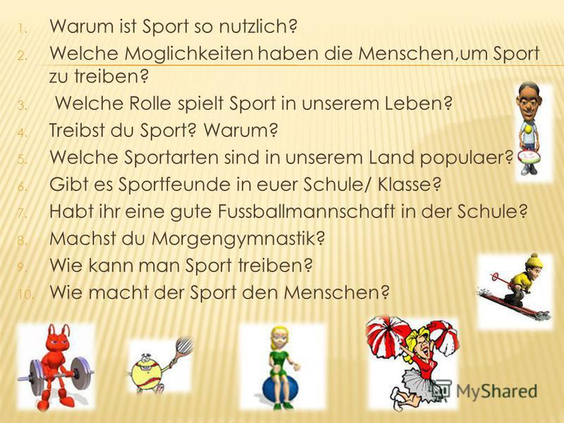 1. Warum ist Sport so nutzlich? 2. Welche Moglichkeiten haben die Menschen,um Sport zu treiben? 3. Welche Rolle spielt Sport in unserem Leben? 4. Treibst du Sport? Warum? 5. Welche Sportarten sind in unserem Land populaer? 6. Gibt es Sportfeunde in e