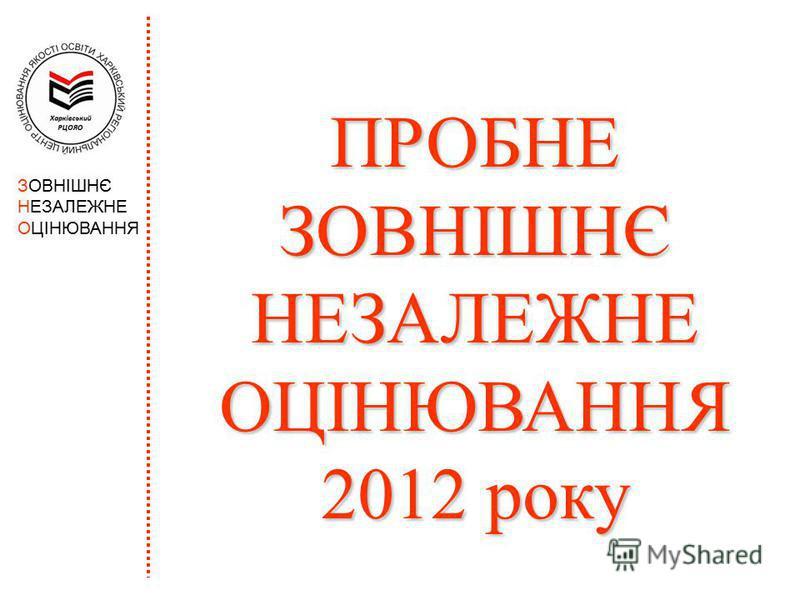 ЗОВНІШНЄ НЕЗАЛЕЖНЕ ОЦІНЮВАННЯ ПРОБНЕ ЗОВНІШНЄ НЕЗАЛЕЖНЕ ОЦІНЮВАННЯ 2012 року