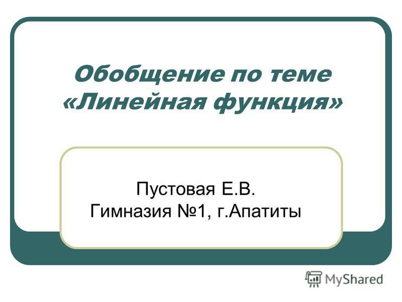 Обобщение по теме «Линейная функция» Пустовая Е.В. Гимназия 1, г.Апатиты