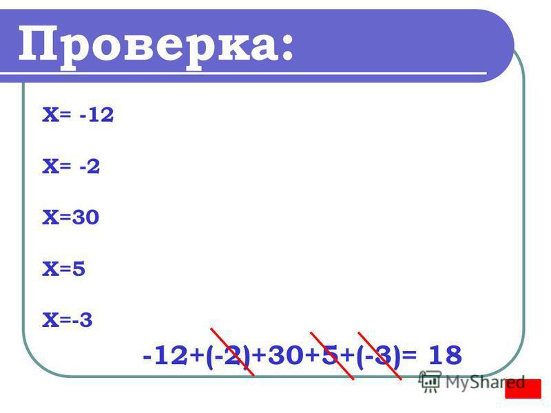 Проверка: Х= -12 Х= -2 Х=30 Х=5 Х=-3 -12+(-2)+30+5+(-3)= 18