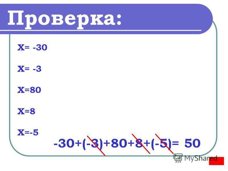 Проверка: Х= -30 Х= -3 Х=80 Х=8 Х=-5 -30+(-3)+80+8+(-5)= 50
