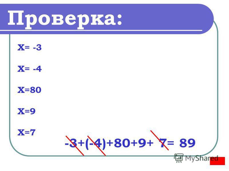 Проверка: Х= -3 Х= -4 Х=80 Х=9 Х=7 -3+(-4)+80+9+ 7= 89