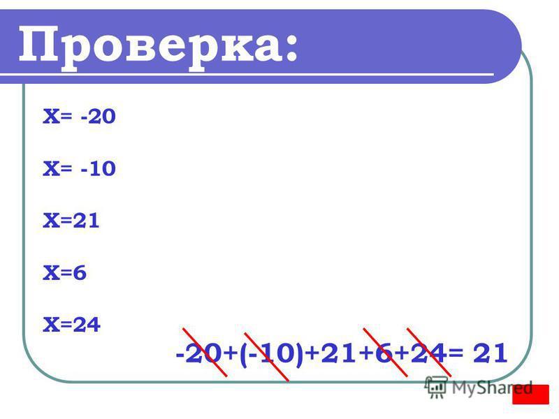 Проверка: Х= -20 Х= -10 Х=21 Х=6 Х=24 -20+(-10)+21+6+24= 21