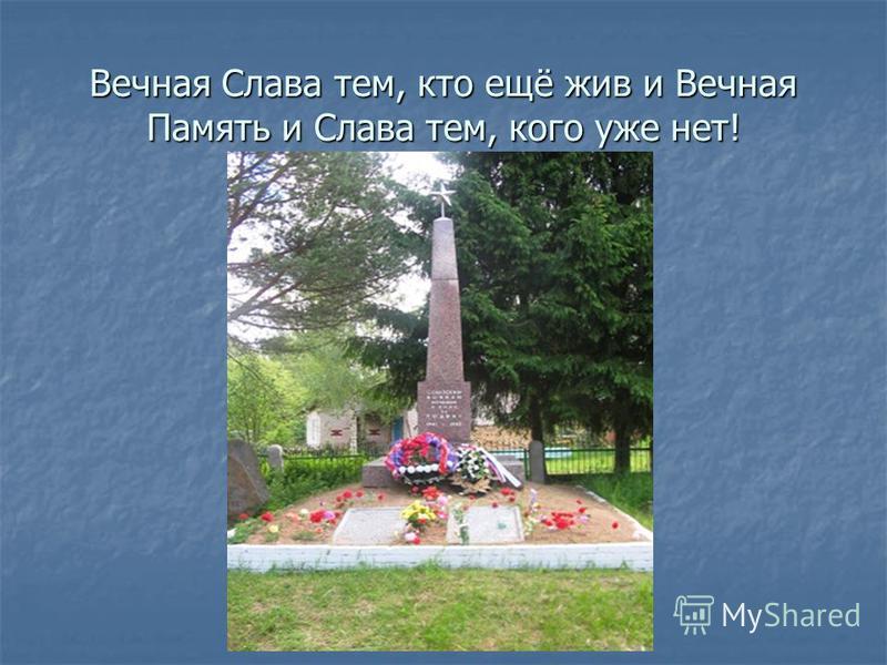 Вечная Слава тем, кто ещё жив и Вечная Память и Слава тем, кого уже нет!
