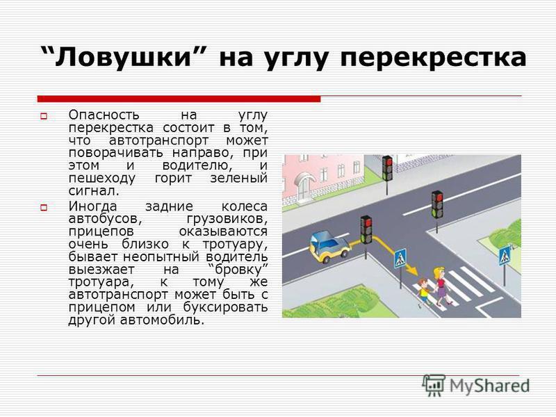 Ловушки на углу перекрестка Опасность на углу перекрестка состоит в том, что автотранспорт может поворачивать направо, при этом и водителю, и пешеходу горит зеленый сигнал. Иногда задние колеса автобусов, грузовиков, прицепов оказываются очень близко