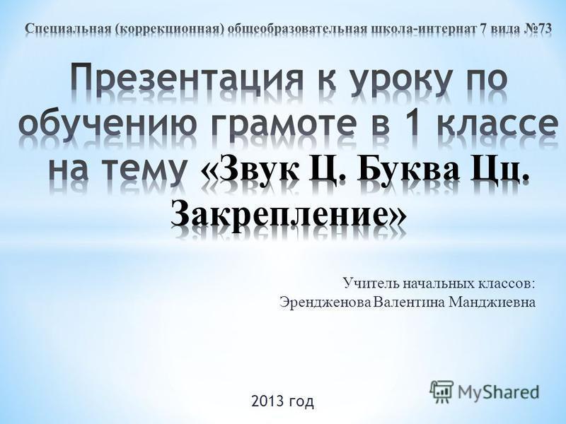 Учитель начальных классов: Эрендженова Валентина Манджиевна 2013 год