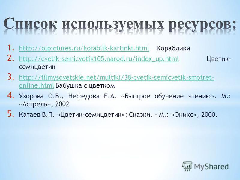 1. http://olpictures.ru/korablik-kartinki.html Кораблики http://olpictures.ru/korablik-kartinki.html 2. http://cvetik-semicvetik105.narod.ru/index_up.html Цветик- семицветтик http://cvetik-semicvetik105.narod.ru/index_up.html 3. http://filmysovetskie