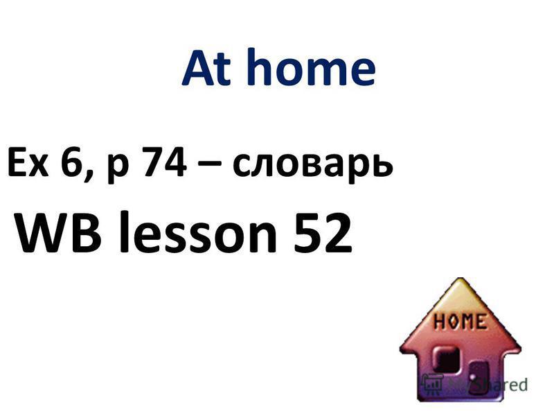 At home Ex 6, p 74 – словарь WB lesson 52
