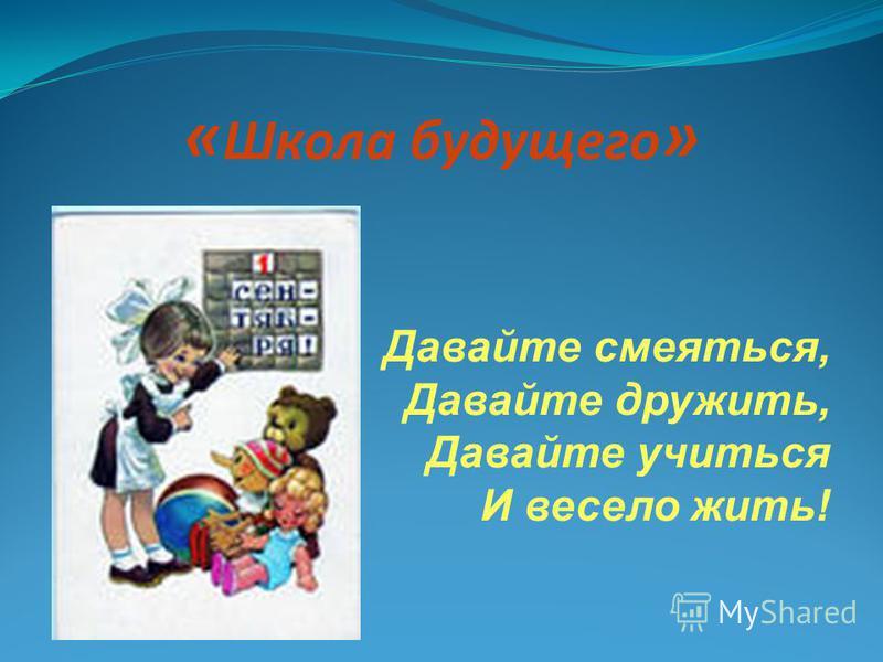 « Школа будущего » Давайте смеяться, Давайте дружить, Давайте учиться И весело жить!