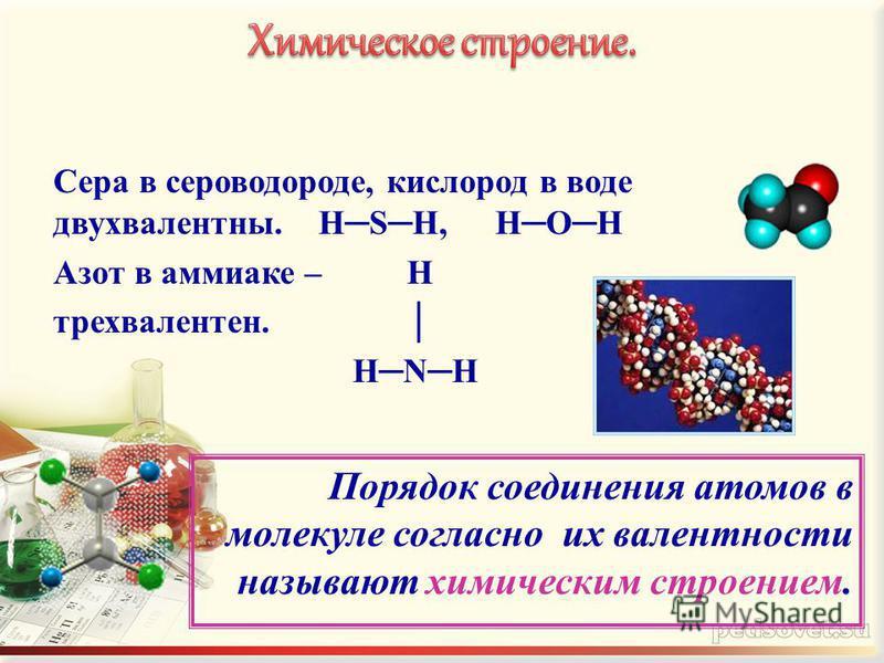 Сера в сероводороде, кислород в воде двухвалентны.HSH,HOH Азот в аммиаке – H трехвалентен. HNH Порядок соединения атомов в молекуле согласно их валентности называют химическим строением.