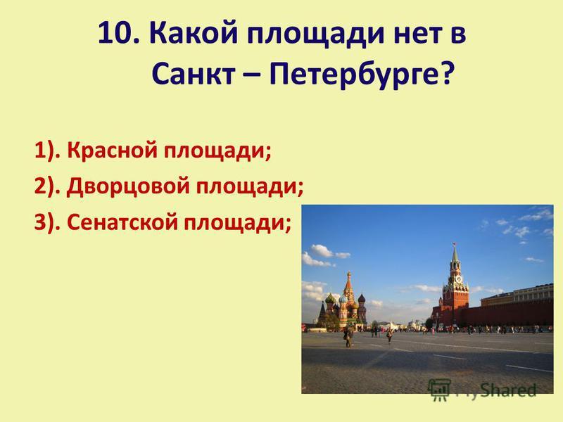 10. Какой площади нет в Санкт – Петербурге? 1). Красной площади; 2). Дворцовой площади; 3). Сенатской площади;