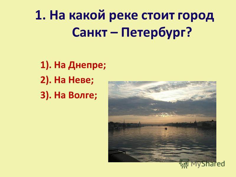 1. На какой реке стоит город Санкт – Петербург? 1). На Днепре; 2). На Неве; 3). На Волге;