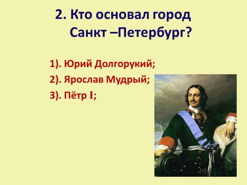 2. Кто основал город Санкт –Петербург? 1). Юрий Долгорукий; 2). Ярослав Мудрый; 3). Пётр I ;