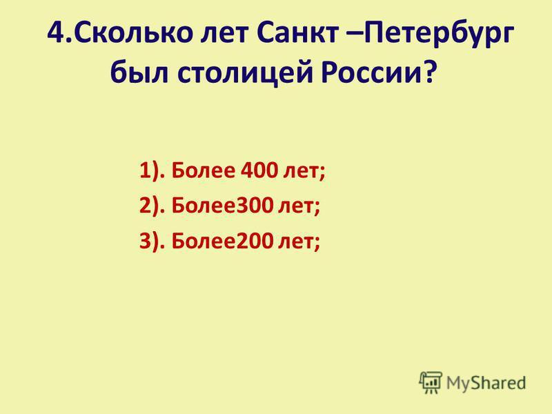4. Сколько лет Санкт –Петербург был столицей России? 1). Более 400 лет; 2). Более 300 лет; 3). Более 200 лет;