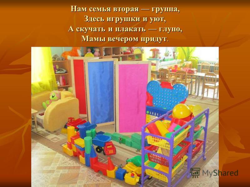 Нам семья вторая группа, Здесь игрушки и уют, А скучать и плакать глупо, Мамы вечером придут.