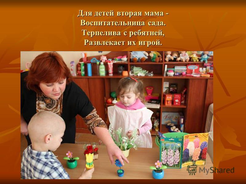 Для детей вторая мама - Воспитательница сада. Терпелива с ребятней, Развлекает их игрой.