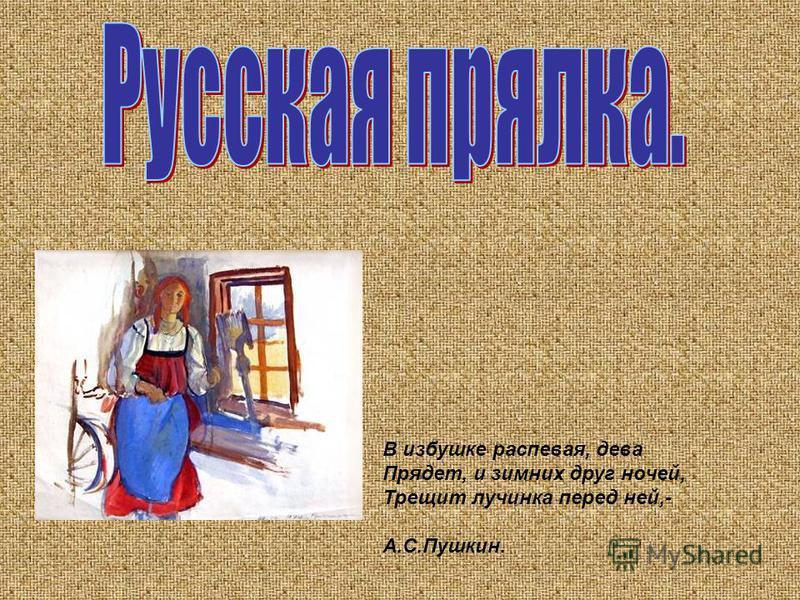 В избушке распевая, дева Прядет, и зимних друг ночей, Трещит лучинка перед ней,- А.С.Пушкин.