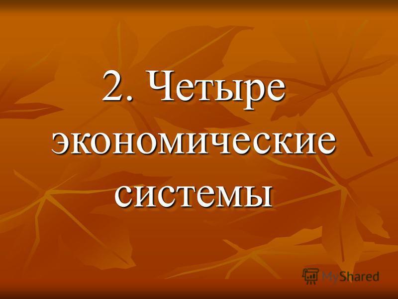 2. Четыре экономические системы 2. Четыре экономические системы