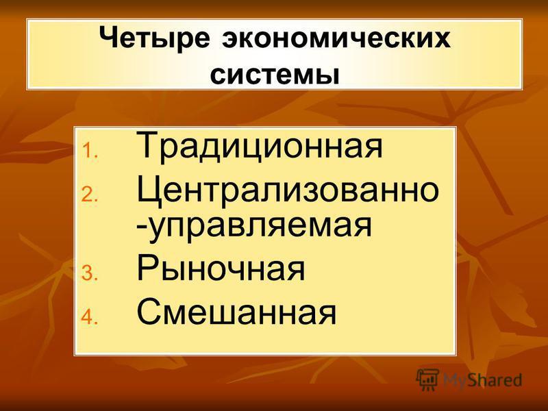 Четыре экономических системы 1. 1. Традиционная 2. 2. Централизованно -управляемая 3. 3. Рыночная 4. 4. Смешанная