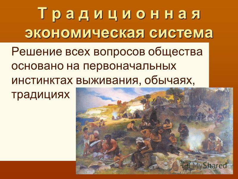 Т р а д и ц и о н н а я экономическая система Решение всех вопросов общества основано на первоначальных инстинктах выживания, обычаях, традициях