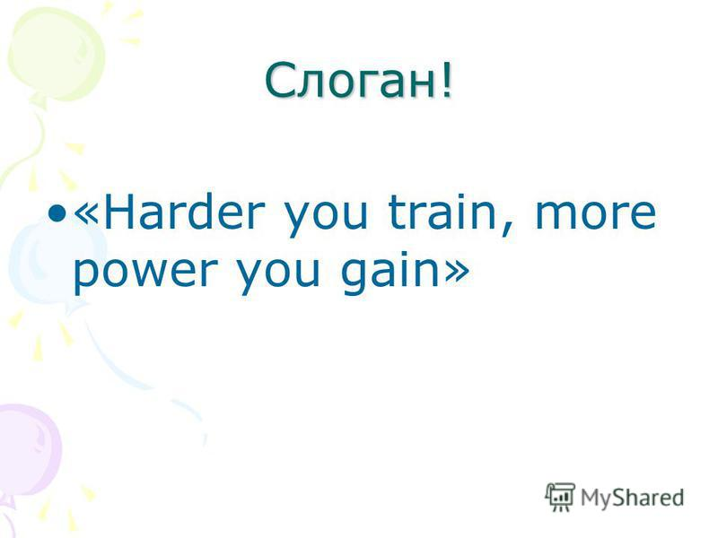 Слоган! «Harder you train, more power you gain»