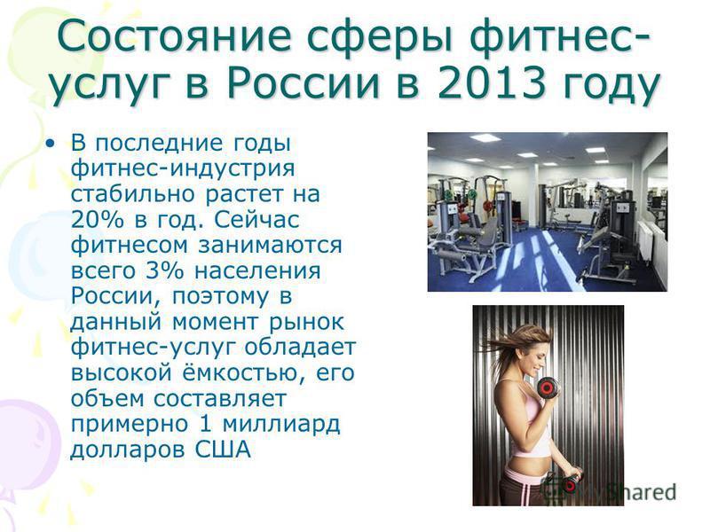 Состояние сферы фитнес- услуг в России в 2013 году В последние годы фитнес-индустрия стабильно растет на 20% в год. Сейчас фитнесом занимаются всего 3% населения России, поэтому в данный момент рынок фитнес-услуг обладает высокой ёмкостью, его объем