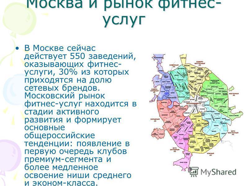Москва и рынок фитнес- услуг В Москве сейчас действует 550 заведений, оказывающих фитнес- услуги, 30% из которых приходятся на долю сетевых брендов. Московский рынок фитнес-услуг находится в стадии активного развития и формирует основные общероссийск