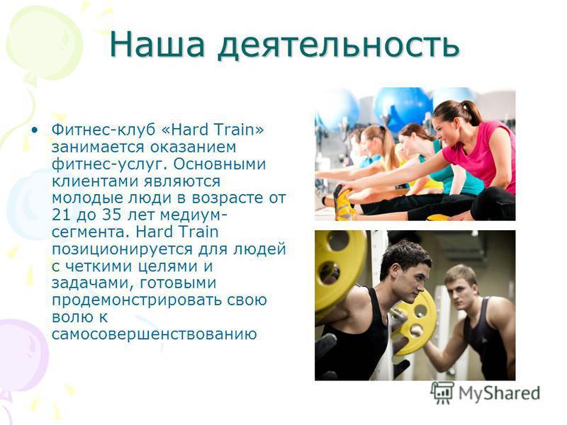 Наша деятельность Фитнес-клуб «Hard Train» занимается оказанием фитнес-услуг. Основными клиентами являются молодые люди в возрасте от 21 до 35 лет медиум- сегмента. Hard Train позиционируется для людей с четкими целями и задачами, готовыми продемонст