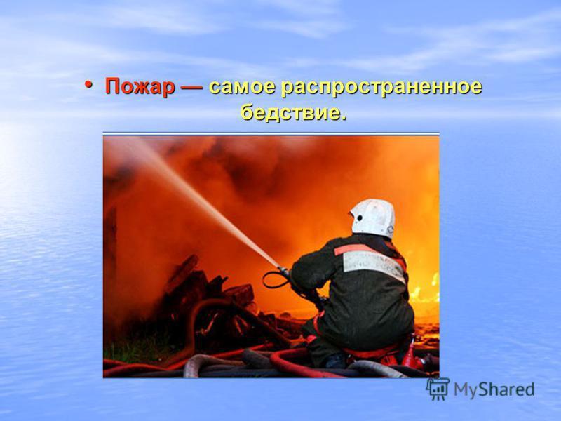 Пожар самое распространенное бедствие. Пожар самое распространенное бедствие.