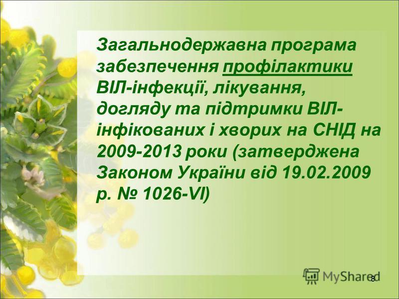 8 Загальнодержавна програма забезпечення профілактики ВІЛ-інфекції, лікування, догляду та підтримки ВІЛ- інфікованих і хворих на СНІД на 2009-2013 роки (затверджена Законом України від 19.02.2009 р. 1026-VІ)