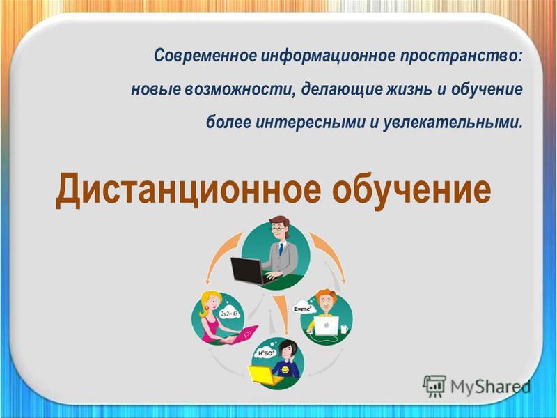 Дистанционное обучение Современное информационное пространство: новые возможности, делающие жизнь и обучение более интересными и увлекательными.