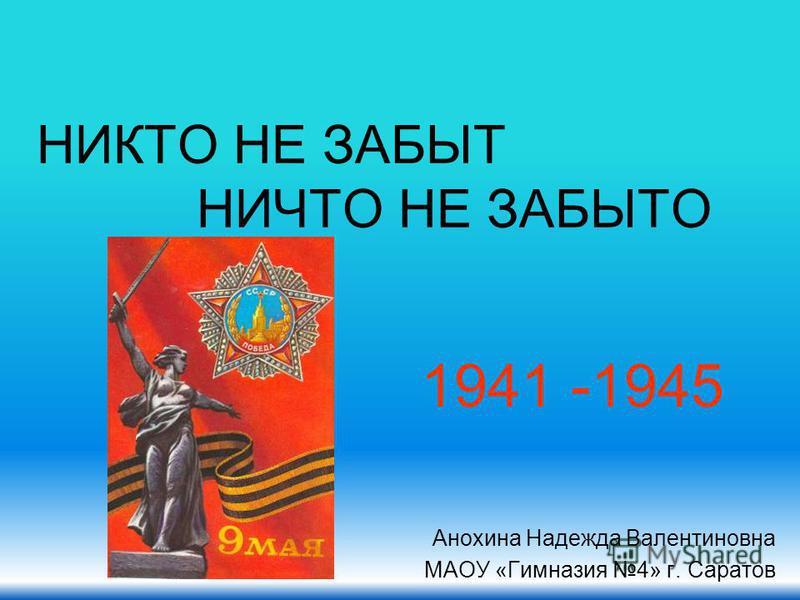 НИКТО НЕ ЗАБЫТ НИЧТО НЕ ЗАБЫТО Анохина Надежда Валентиновна МАОУ «Гимназия 4» г. Саратов 1941 -1945
