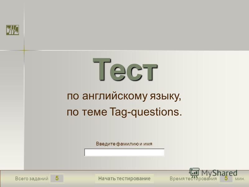 55 Всего заданий Время тестирования мин. Введите фамилию и имя Тест по английскому языку, по теме Tag-questions. Начать тестирование