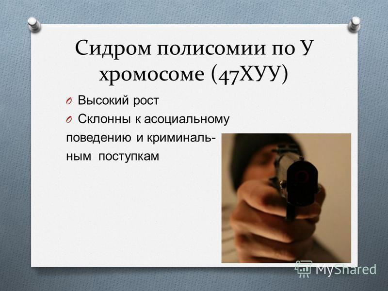 Сидром полисомии по У хромосоме (47ХУУ) O Высокий рост O Склонны к асоциальному поведению и криминальным поступкам