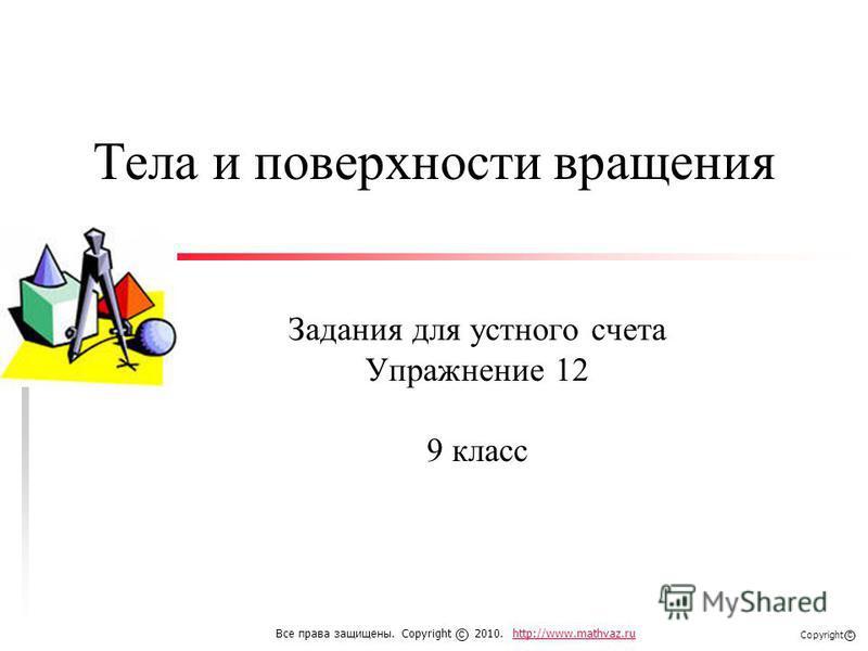 Тела и поверхности вращения Задания для устного счета Упражнение 12 9 класс Все права защищены. Copyright 2010. http://www.mathvaz.ruhttp://www.mathvaz.ru с Copyright с