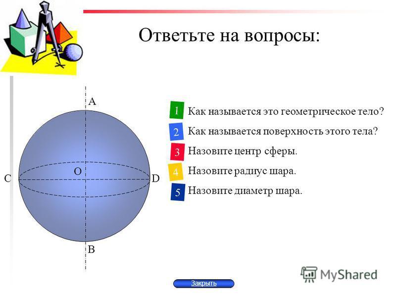 Ответьте на вопросы: Как называется это геометрическое тело? Как называется поверхность этого тела? Назовите центр сферы. Назовите радиус шара. Назовите диаметр шара. 1 2 3 4 5 С А D В О Закрыть