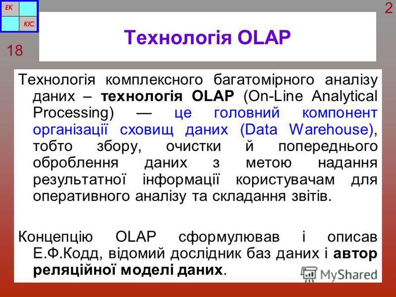 Технологія OLAP Технологія комплексного багатомірного аналізу даних – технологія OLAP (On-Line Analytical Processing) це головний компонент організації сховищ даних (Data Warehouse), тобто збору, очистки й попереднього оброблення даних з метою наданн