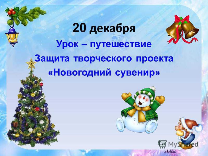 20 декабря Урок – путешествие Защита творческого проекта «Новогодний сувенир»